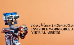 Touchless Interactions, Invisible Workforce and Virtual Assets!